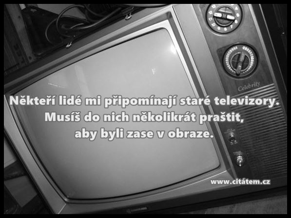 Někteří lidé mi připomínají staré televizory